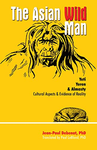 Asian Wild Man: The Yeti Yeren & Almasty Cultural Aspects & Evidence of Reality, Debenat, Jean-Paul; Leblond, Paul H.