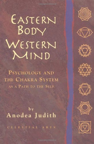 Eastern Body, Western Mind: Psychology and the Chakra System as a Path to the Self, Anodea Judith