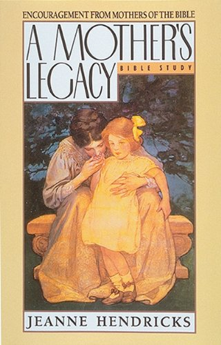 A Mother's Legacy: Encouragement from Mothers of the Bible, Jeanne Hendrick