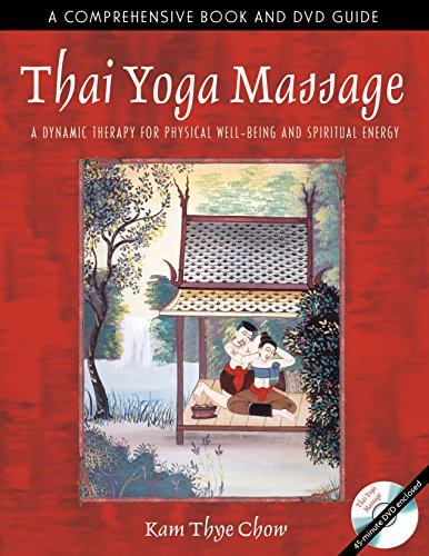 Thai Yoga Massage: A Dynamic Therapy for Physical Well-Being and Spiritual Energy - Kam Thye Chow