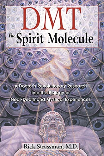 DMT: The Spirit Molecule: A Doctor's Revolutionary Research into the Biology of Near-Death and Mystical Experiences, Rick Strassman