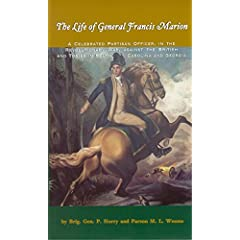The Life of General Francis Marion: A Celebrated Partisan Officer, in the Revolutionary War, Against the British and Tories in South Carolina and Georgia