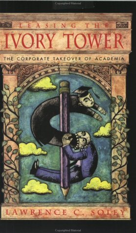 Leasing the Ivory Tower: The Corporate Takeover of Academia, Soley, Lawrence C.