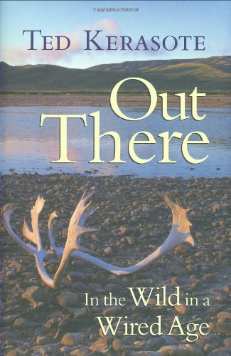 Out There: In the Wild in a Wired Age - Ted Kerasote