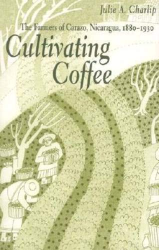 Cultivating Coffee: The Farmers of Carazo, Nicaragua, 1880–1930 (Ohio RIS Latin America Series), Charlip, Julie A.