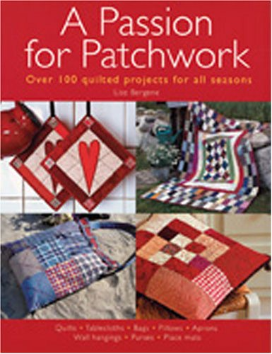 Passion for Patchwork: Over 100 Quilted Projects for All Seasons - Lisa Bergene