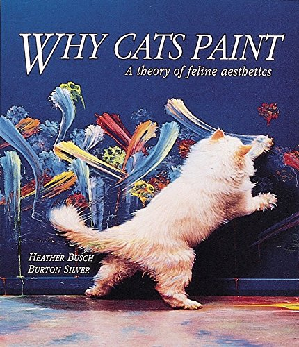 Why Cats Paint: A Theory of Feline Aesthetics, Heather Busch; Burton Silver