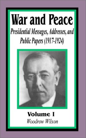 War and Peace: Presidential Messages, Addresses, and Public Papers 1917-1924 (Volume One) (v. 1)
