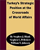 Turkey's Strategic Position at the Crossroads of World Affairs by Stephen J. Blank, William T. Johnsen, Stephen C. Pelletiere