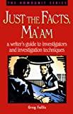 Just the Facts, Ma'am: A Writer's Guide to Investigators and Investigation Techniques (Howdunit)