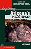 Exploring Arizona's Wild Areas: A Guide for Hikers, Backpackers, Climbers, Cross Country Skiers, and Paddlers