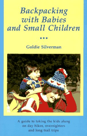 Backpacking With Babies and Small Children: A Guide to Taking the Kids Along on Day Hikes, Overnighters and Long Trail Trips, Silverman, Goldie