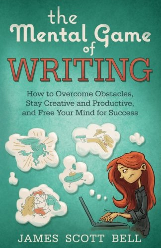 The Mental Game of Writing: How to Overcome Obstacles, Stay Creative and Product - James Scott Bell