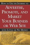 How to Use the Internet to Advertise, Promote and Market Your Business or Website with Little or No Money