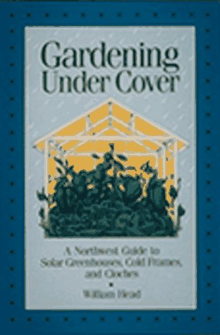 Gardening Under Cover: A Northwest Guide to Solar Greenhouses, Cold Frames, and Cloches, Head, William