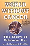 World Without Cancer: The Story of Vitamin B17 by G. Edward Griffin
