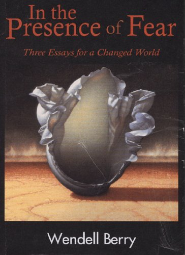 In The Presence of Fear: Three Essays for a Changed World (New Patriotism), Berry, Wendell