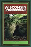 Wisconsin Underground: A Guide to Caves, Mines, and Tunnels In and Around the Badger State