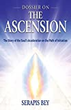 Dossier on the Ascension: The Story of the Soul's Acceleration into Higher Consciousness on the Path of Initiation