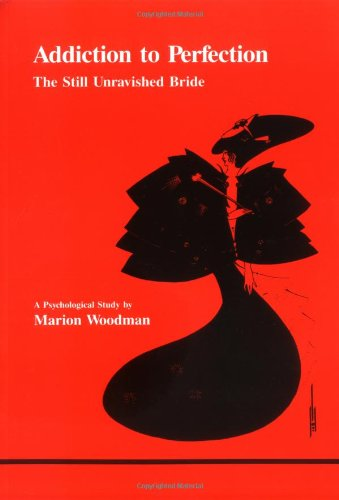Addiction to Perfection: The Still Unravished Bride: A Psychological Study (Studies in Jungian Psychology by Jungian Analysts), Marion Goodman; Marion Woodman