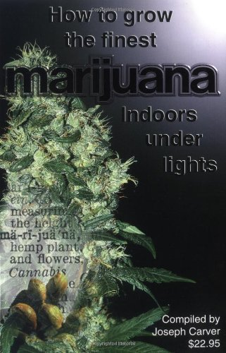 How to Grow the Finest Marijuana Indoors Under Lights, Carver, Joseph