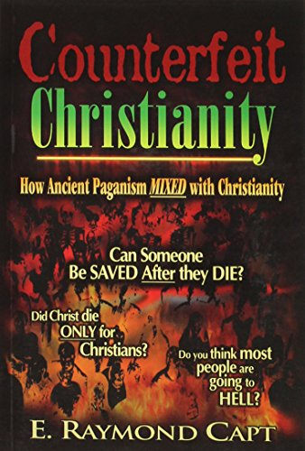 Counterfeit Christianity - How Ancient Paganism Mixed with Christianity, E. Raymond Capt