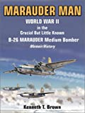 Marauder Man: World War II in the Crucial but Little Known B-26 Marauder Medium Bomber: A Memoir/History