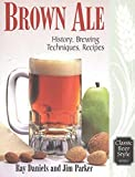 Brown Ale: History, Brewing Techniques, Recipes (Classic Beer Style Series)