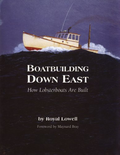 Boatbuilding Down East: How Lobsterboats Are Built, Royal Lowell