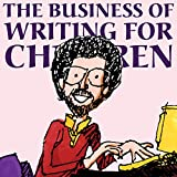 The Business of Writing for Children: An Award-Winning Author's Tips on Writing and Publishing Children's Books, or How to Write, Publish, and Promote a Book for Kids