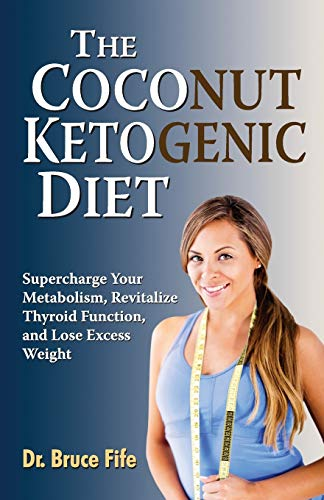 The Coconut Ketogenic Diet: Supercharge Your Metabolism, Revitalize Thyroid Function and Lose Excess Weight - Bruce Fife