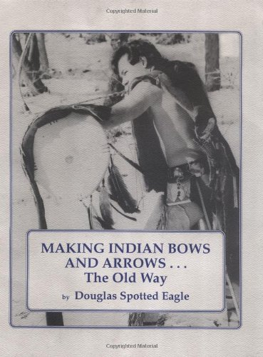 Making Indian Bows and Arrows, The Old Way, Douglas Spotted Eagle