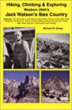 Hiking, Climbing & Exploring Western Utah's Jack Watson's Ibex Country : The Life Stories of Jack Watson & Bob Stinson, History of Ibex, West Desert Sheepmen, the Winter of 1948-49, and the A
