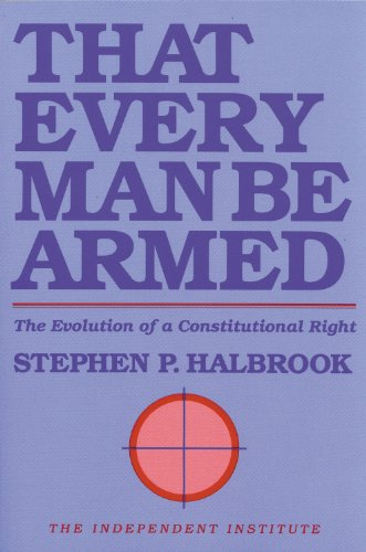 486. That Every Man Be Armed: The Evolution of a Constitutional Right (Independent Studies in Political Economy)