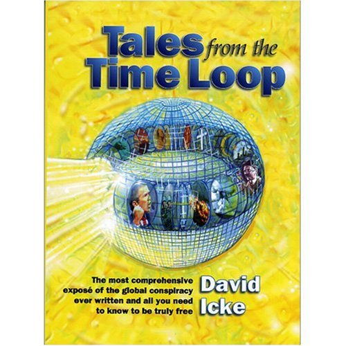Tales from the Time Loop: The Most Comprehensive Expose of the Global Conspiracy Ever Written and All You Need to Know to Be Truly Free, David Icke