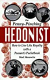 The Penny-Pinching Hedonist: How to Live Like Royalty with a Peasant\\\