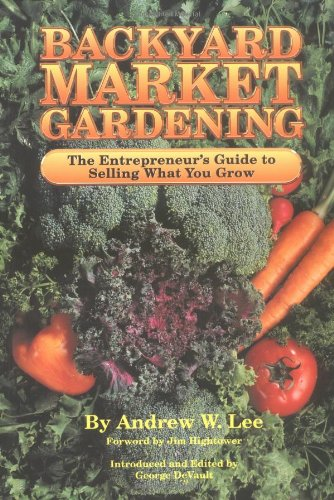 Backyard Market Gardening: The Entrepreneur's Guide to Selling What You Grow, Andrew W. Lee