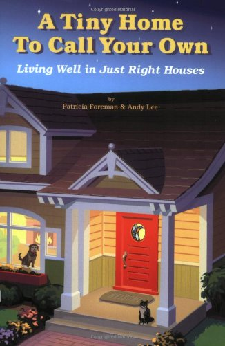 Tiny Home to Call Your Own: Living Well in Just Right Houses, Patricia L. Foreman; Andy Lee
