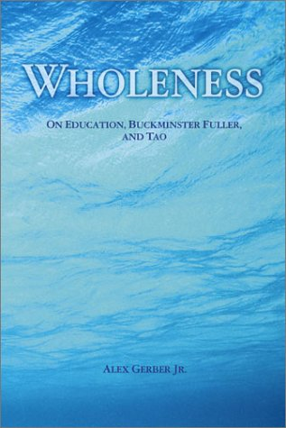 Wholeness : On Education, Buckminster Fuller, and Tao, Alex Gerber Jr.