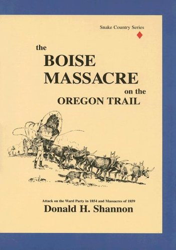 The Boise Massacre on the Oregon Trail: Attack on the Ward Party in 1854 and Massacres of 1859 (Snake Country Series, Vol. 1), Donald H. Shannon