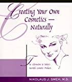 Creating Your Own Cosmetics - Naturally: The Alternative to Today's Harmful Cosmetic Products