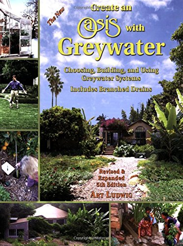Create an Oasis with Greywater: Choosing, Building, and Using Greywater Systems, Includes Branched Drains, Ludwig, Art