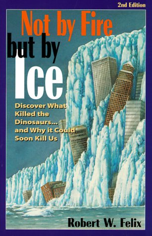 Not by Fire but by Ice: Discover What Killed the Dinosaurs...and Why It Could Soon Kill Us by Robert W. Felix