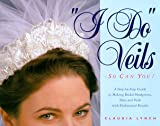 """I Do"" Veils - So Can You!: A Step-By-Step Guide to Making Bridal Headpieces, Hats, and Veils With Professional Results"