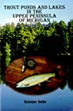 Trout Ponds and Lakes in the Upper Peninsula of Michigan: An Anglers Guide