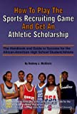 How to Play the Sports Recruiting Game and Get an Athletic Scholarship: The Handbook and Guide to Success for the African-American High School Student