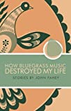 How Bluegrass Music Destroyed My Life (John Fahey)