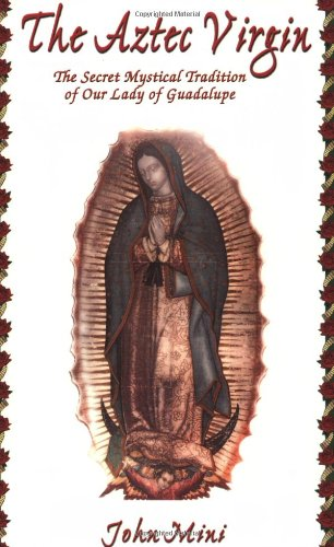 The Aztec Virgin: The Secret Mystical Tradition of Our Lady of Guadalupe by John Mini