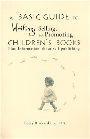 A Basic Guide to Writing, Selling, and Promoting Children's Books : Plus Information about Self-publishing, Lee, Betsy B.