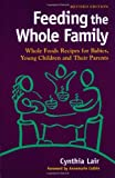 Feeding the Whole Family: Whole Foods Recipes for Babies, Young Children and Their Parents